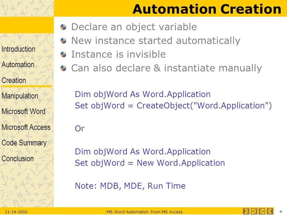 Introduction Automation Creation Manipulation Microsoft Word Microsoft Access Code Summary Conclusion 11-14-2002MS Word Automation from MS Access 4 Automation Creation Declare an object variable New instance started automatically Instance is invisible Can also declare & instantiate manually Dim objWord As Word.Application Set objWord = CreateObject( Word.Application ) Or Dim objWord As Word.Application Set objWord = New Word.Application Note: MDB, MDE, Run Time