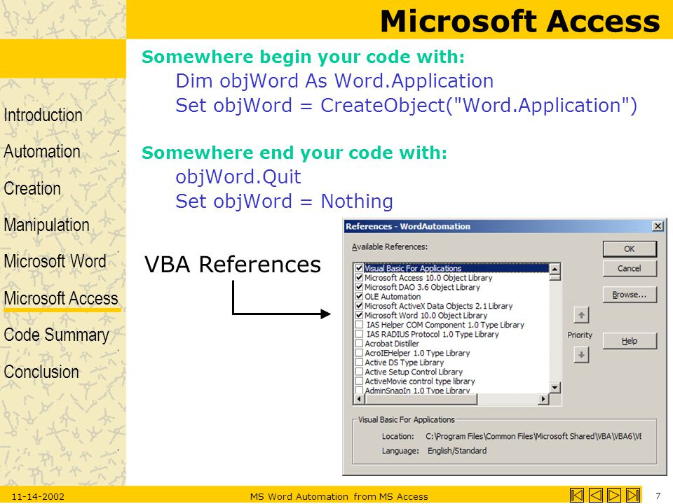 Introduction Automation Creation Manipulation Microsoft Word Microsoft Access Code Summary Conclusion 11-14-2002MS Word Automation from MS Access 7 Microsoft Access Somewhere begin your code with: Dim objWord As Word.Application Set objWord = CreateObject( Word.Application ) Somewhere end your code with: objWord.Quit Set objWord = Nothing VBA References