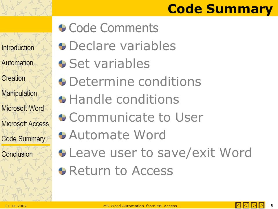 Introduction Automation Creation Manipulation Microsoft Word Microsoft Access Code Summary Conclusion 11-14-2002MS Word Automation from MS Access 8 Code Summary Code Comments Declare variables Set variables Determine conditions Handle conditions Communicate to User Automate Word Leave user to save/exit Word Return to Access