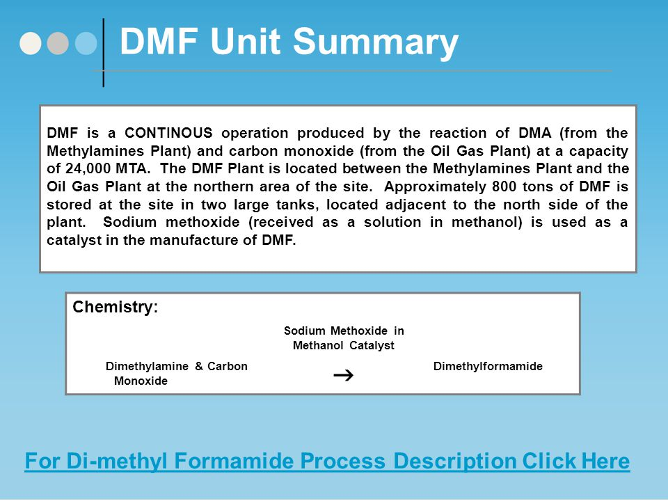 DMF Unit Summary DMF is a CONTINOUS operation produced by the reaction of DMA (from the Methylamines Plant) and carbon monoxide (from the Oil Gas Plant) at a capacity of 24,000 MTA.