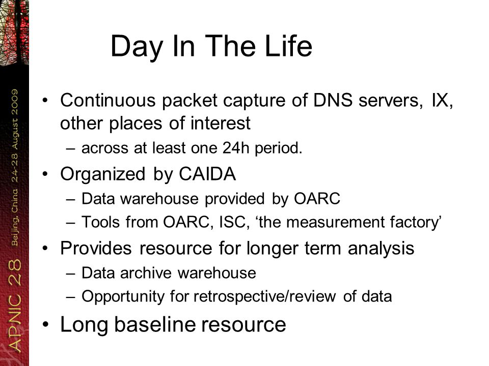 Day In The Life Continuous packet capture of DNS servers, IX, other places of interest –across at least one 24h period.