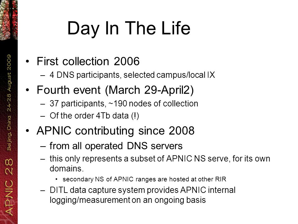 Day In The Life First collection 2006 –4 DNS participants, selected campus/local IX Fourth event (March 29-April2) –37 participants, ~190 nodes of collection –Of the order 4Tb data (!) APNIC contributing since 2008 –from all operated DNS servers –this only represents a subset of APNIC NS serve, for its own domains.