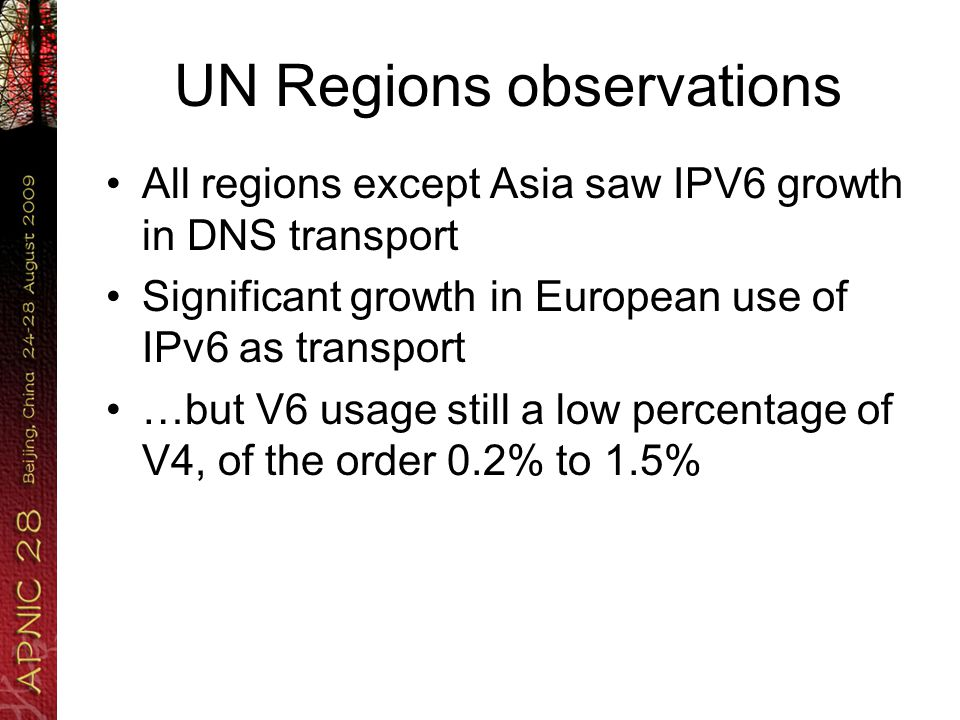 UN Regions observations All regions except Asia saw IPV6 growth in DNS transport Significant growth in European use of IPv6 as transport …but V6 usage still a low percentage of V4, of the order 0.2% to 1.5%