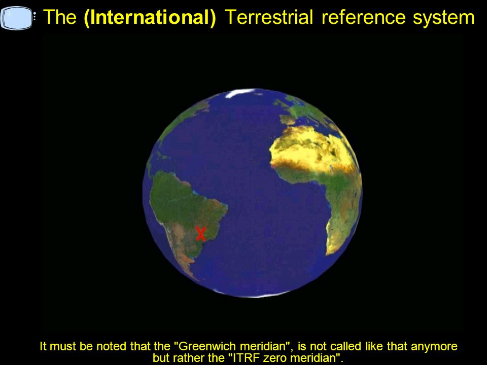 The (International) Terrestrial reference system It must be noted that the Greenwich meridian , is not called like that anymore but rather the ITRF zero meridian .