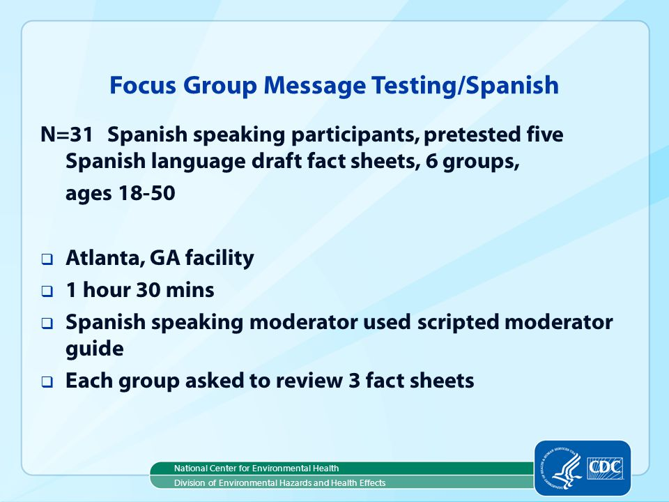 National Center for Environmental Health Division of Environmental Hazards and Health Effects Focus Group Message Testing/Spanish N=31Spanish speaking participants, pretested five Spanish language draft fact sheets, 6 groups, ages 18-50 Atlanta, GA facility 1 hour 30 mins Spanish speaking moderator used scripted moderator guide Each group asked to review 3 fact sheets