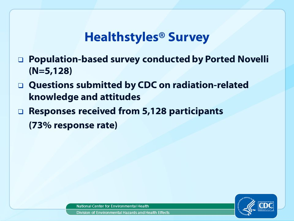 National Center for Environmental Health Division of Environmental Hazards and Health Effects Healthstyles® Survey Population-based survey conducted by Ported Novelli (N=5,128) Questions submitted by CDC on radiation-related knowledge and attitudes Responses received from 5,128 participants (73% response rate)