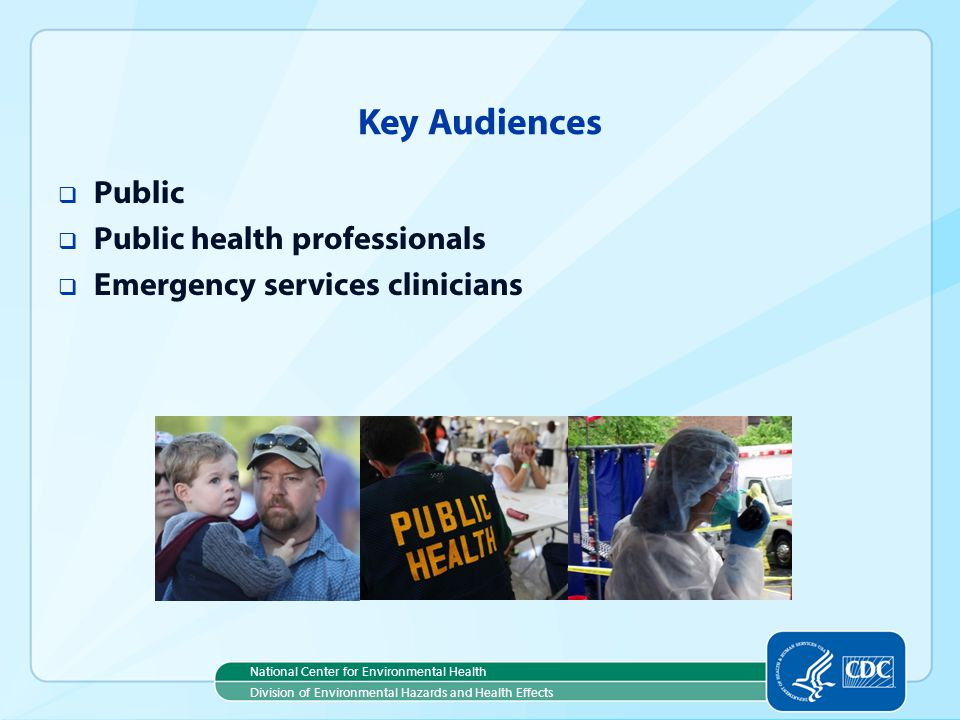National Center for Environmental Health Division of Environmental Hazards and Health Effects Key Audiences Public Public health professionals Emergency services clinicians