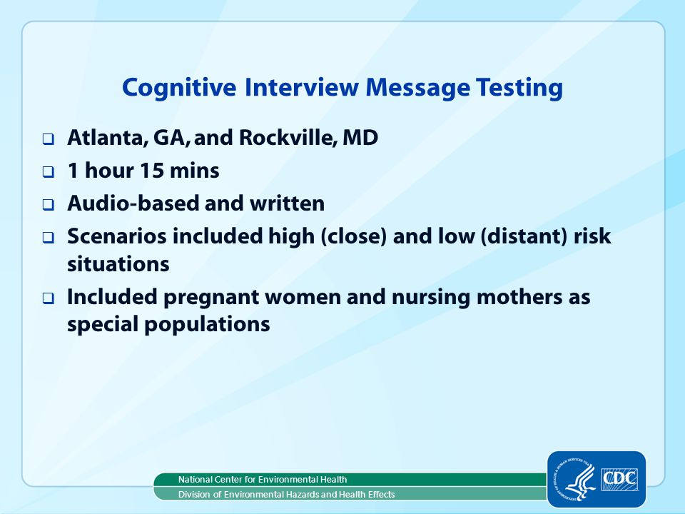 National Center for Environmental Health Division of Environmental Hazards and Health Effects Cognitive Interview Message Testing Atlanta, GA, and Rockville, MD 1 hour 15 mins Audio-based and written Scenarios included high (close) and low (distant) risk situations Included pregnant women and nursing mothers as special populations