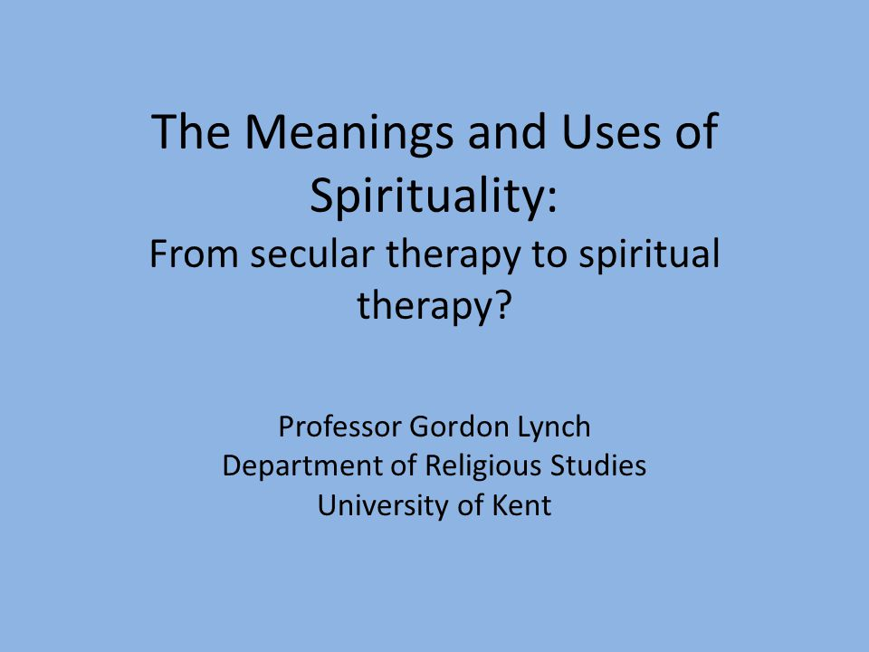 The Meanings and Uses of Spirituality: From secular therapy to spiritual therapy? Professor Gordon Lynch Department of Religious Studies University of