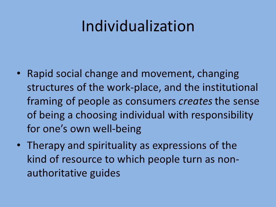 Individualization Rapid social change and movement, changing structures of the work-place, and the institutional framing of people as consumers create