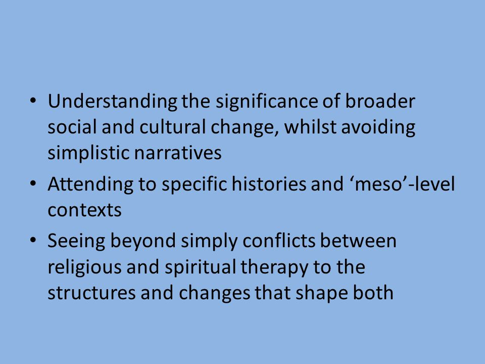 Understanding the significance of broader social and cultural change, whilst avoiding simplistic narratives Attending to specific histories and meso-l