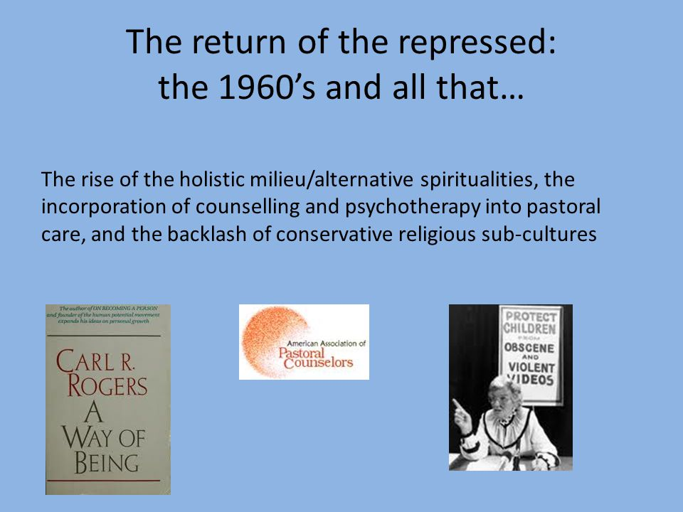 The return of the repressed: the 1960s and all that… The rise of the holistic milieu/alternative spiritualities, the incorporation of counselling and