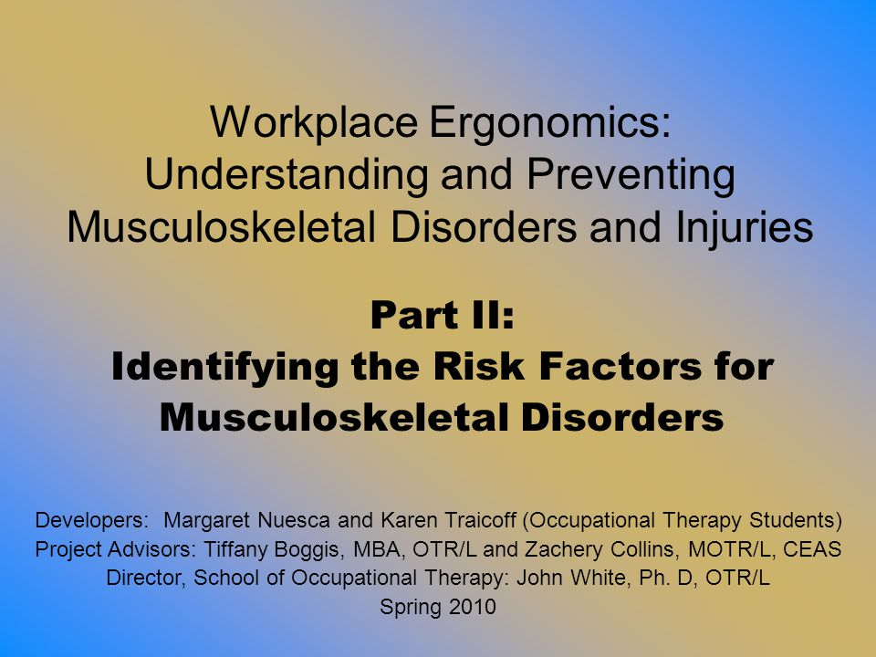 Ergonomic Risk Factor Interaction Worker Task/Job Environment The goal of ergonomics is to design the job to fit the worker NOT make the worker fit the job Risk factors inherent in the Worker: - Physical - Psychological - Non-work related activities Risk factors inherent in the Job: - Work procedures - Equipment - Workstation design Risk factors inherent in the environment - Physical - Psychosocial climate