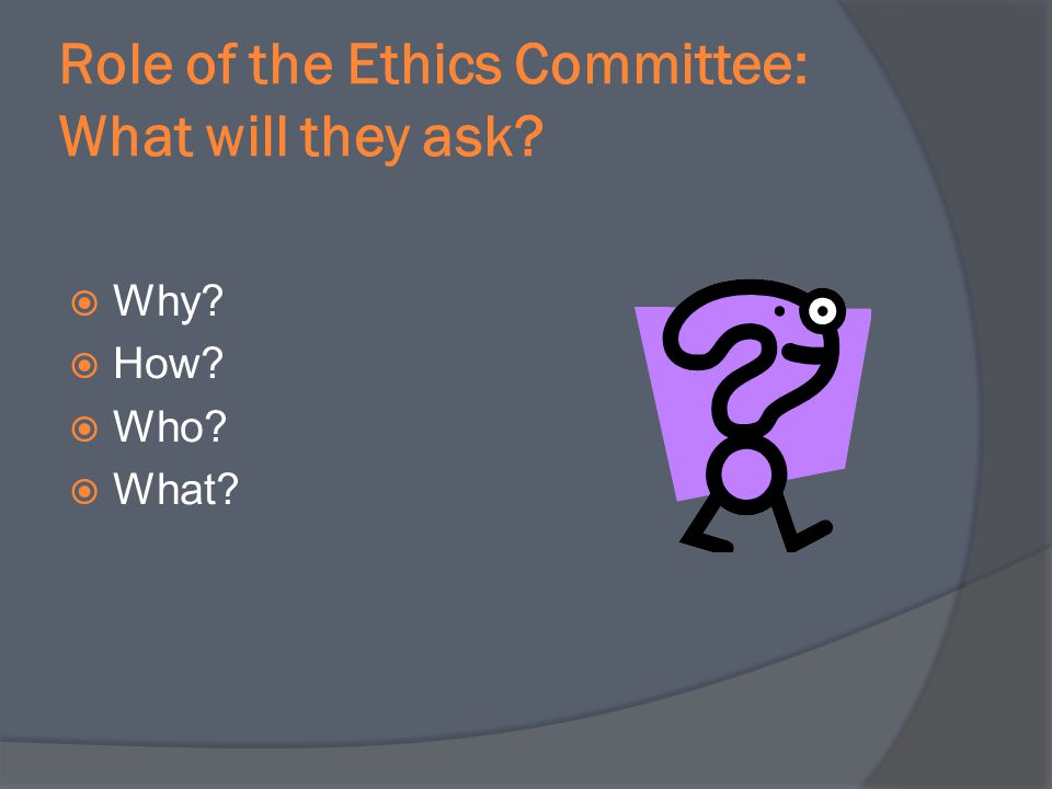 Role of the Ethics Committee: What will they ask? Why? How? Who? What?