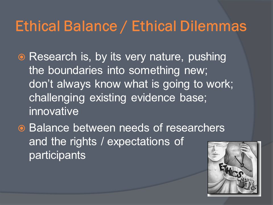 Ethical Balance / Ethical Dilemmas Research is, by its very nature, pushing the boundaries into something new; dont always know what is going to work;