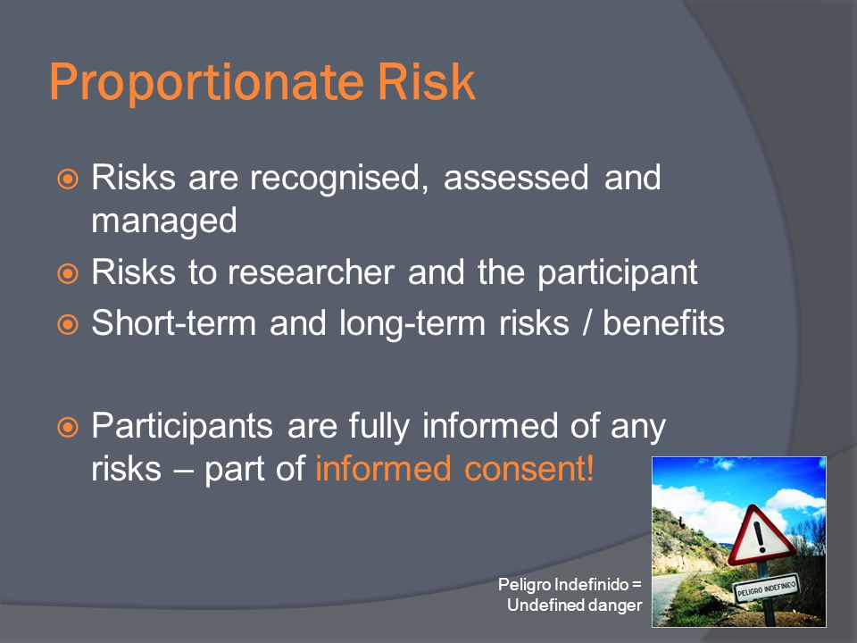 Proportionate Risk Risks are recognised, assessed and managed Risks to researcher and the participant Short-term and long-term risks / benefits Partic