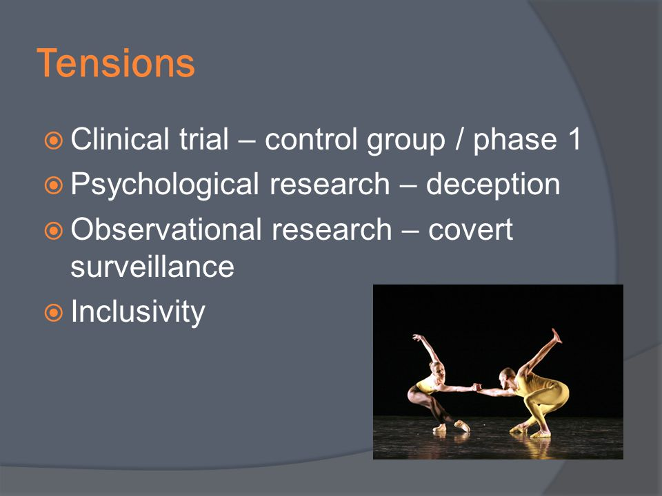 Tensions Clinical trial – control group / phase 1 Psychological research – deception Observational research – covert surveillance Inclusivity