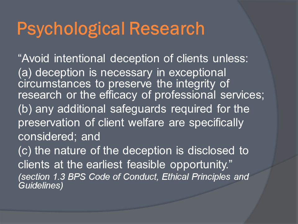 Psychological Research Avoid intentional deception of clients unless: (a) deception is necessary in exceptional circumstances to preserve the integrit