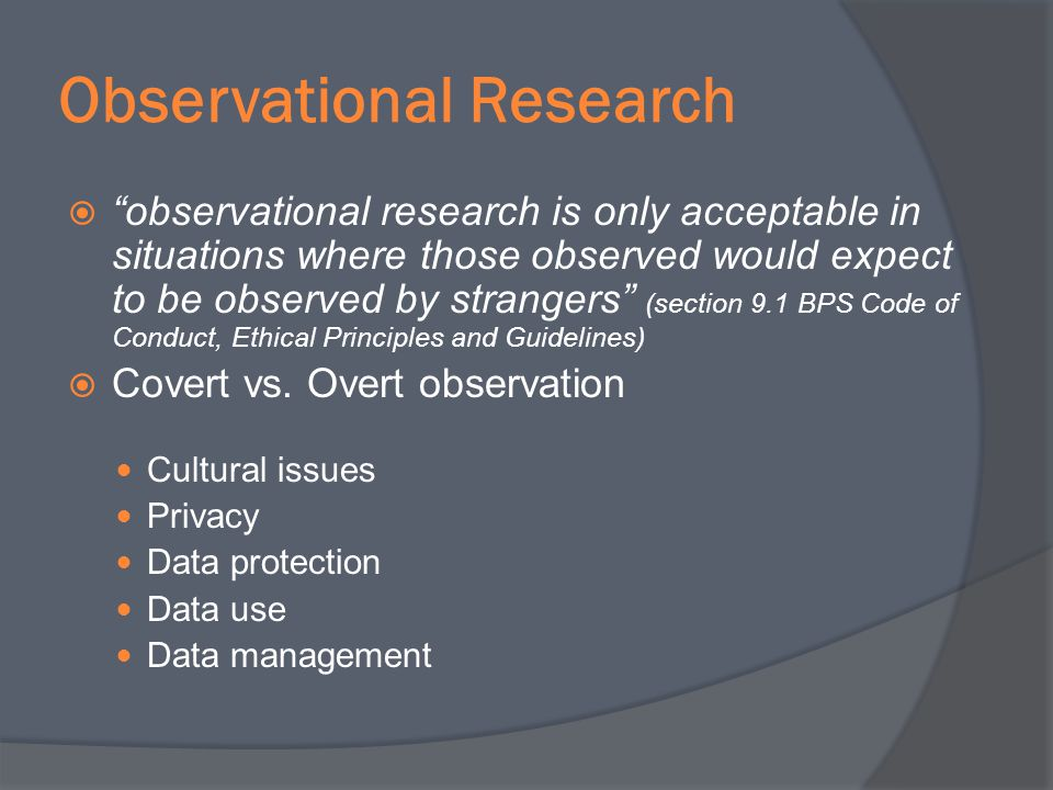 Observational Research observational research is only acceptable in situations where those observed would expect to be observed by strangers (section