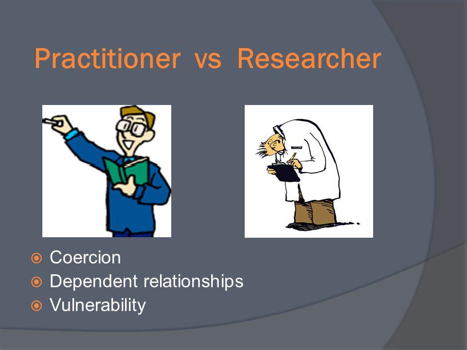 Practitioner vs Researcher Coercion Dependent relationships Vulnerability