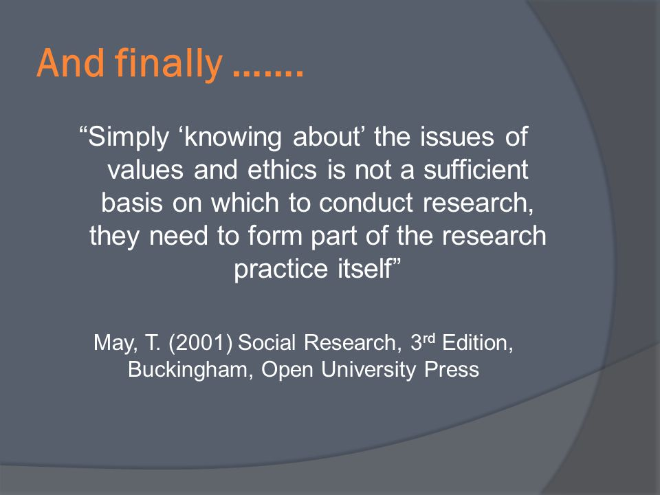 And finally ……. Simply knowing about the issues of values and ethics is not a sufficient basis on which to conduct research, they need to form part of