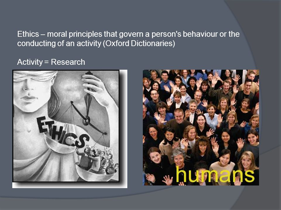 Ethics – moral principles that govern a person's behaviour or the conducting of an activity (Oxford Dictionaries) Activity = Research