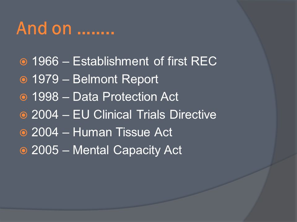 And on …….. 1966 – Establishment of first REC 1979 – Belmont Report 1998 – Data Protection Act 2004 – EU Clinical Trials Directive 2004 – Human Tissue