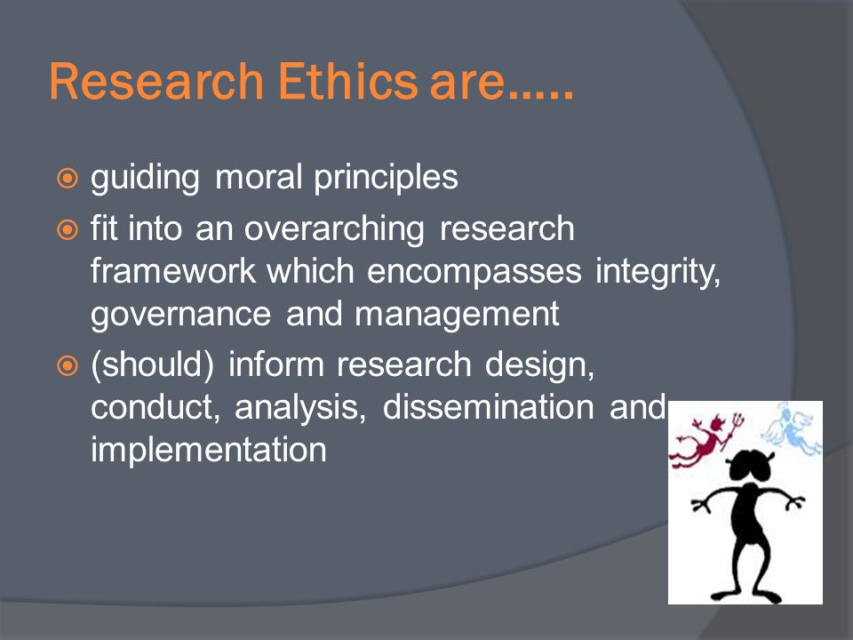 Research Ethics are….. guiding moral principles fit into an overarching research framework which encompasses integrity, governance and management (sho