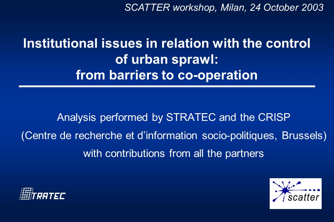 SCATTER workshop, Milan, 24 October 2003 Institutional issues in relation with the control of urban sprawl: from barriers to co-operation Analysis performed by STRATEC and the CRISP (Centre de recherche et dinformation socio-politiques, Brussels) with contributions from all the partners
