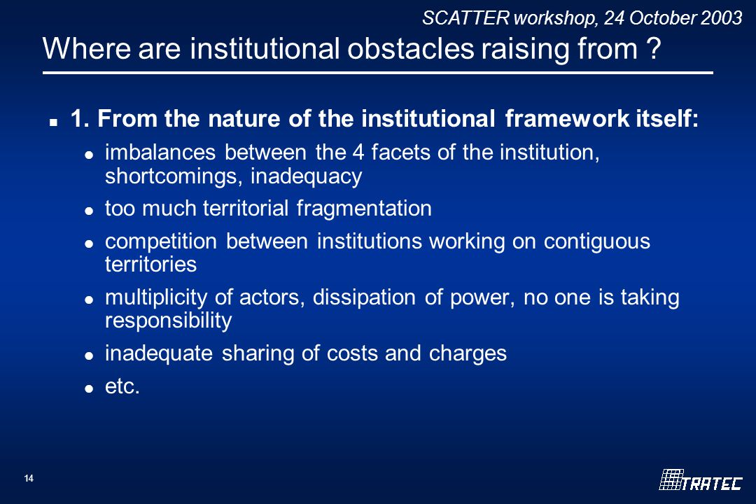 SCATTER workshop, 24 October 2003 14 Where are institutional obstacles raising from ? 1. From the nature of the institutional framework itself: imbala