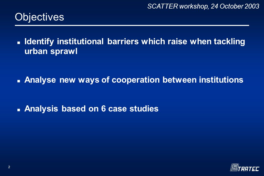 SCATTER workshop, 24 October 2003 2 Objectives Identify institutional barriers which raise when tackling urban sprawl Analyse new ways of cooperation between institutions Analysis based on 6 case studies