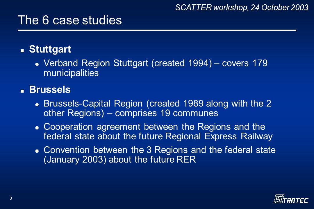 SCATTER workshop, 24 October 2003 3 The 6 case studies Stuttgart Verband Region Stuttgart (created 1994) – covers 179 municipalities Brussels Brussels-Capital Region (created 1989 along with the 2 other Regions) – comprises 19 communes Cooperation agreement between the Regions and the federal state about the future Regional Express Railway Convention between the 3 Regions and the federal state (January 2003) about the future RER