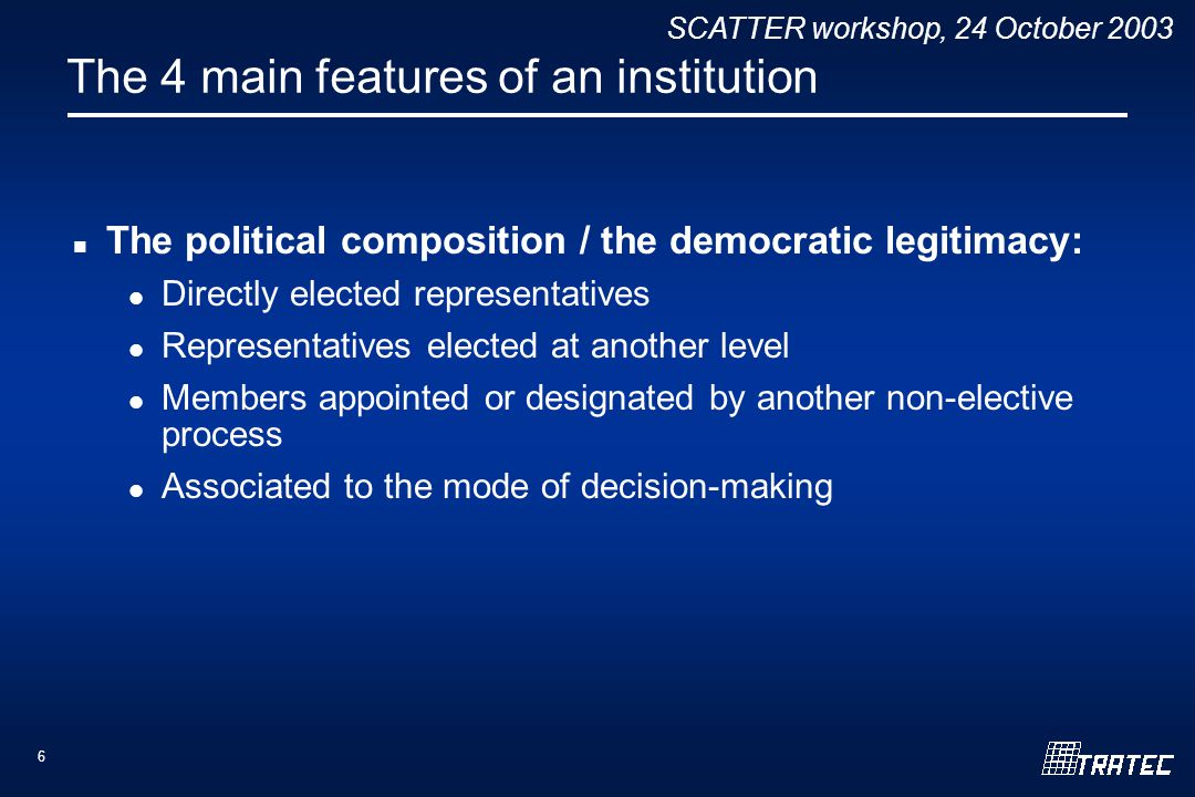 SCATTER workshop, 24 October 2003 6 The 4 main features of an institution The political composition / the democratic legitimacy: Directly elected representatives Representatives elected at another level Members appointed or designated by another non-elective process Associated to the mode of decision-making