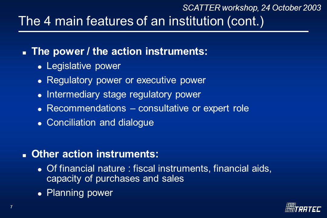 SCATTER workshop, 24 October 2003 7 The 4 main features of an institution (cont.) The power / the action instruments: Legislative power Regulatory pow
