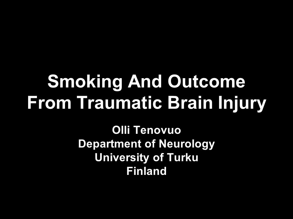 Smoking And Outcome From Traumatic Brain Injury Olli Tenovuo Department of Neurology University of Turku Finland