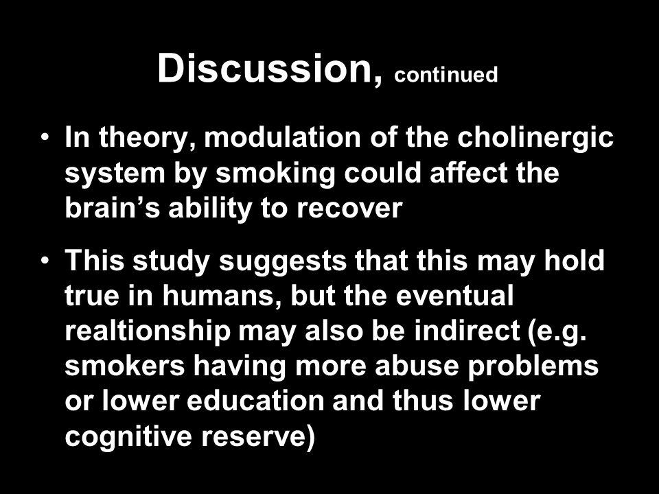 Discussion, continued In theory, modulation of the cholinergic system by smoking could affect the brains ability to recoverIn theory, modulation of th