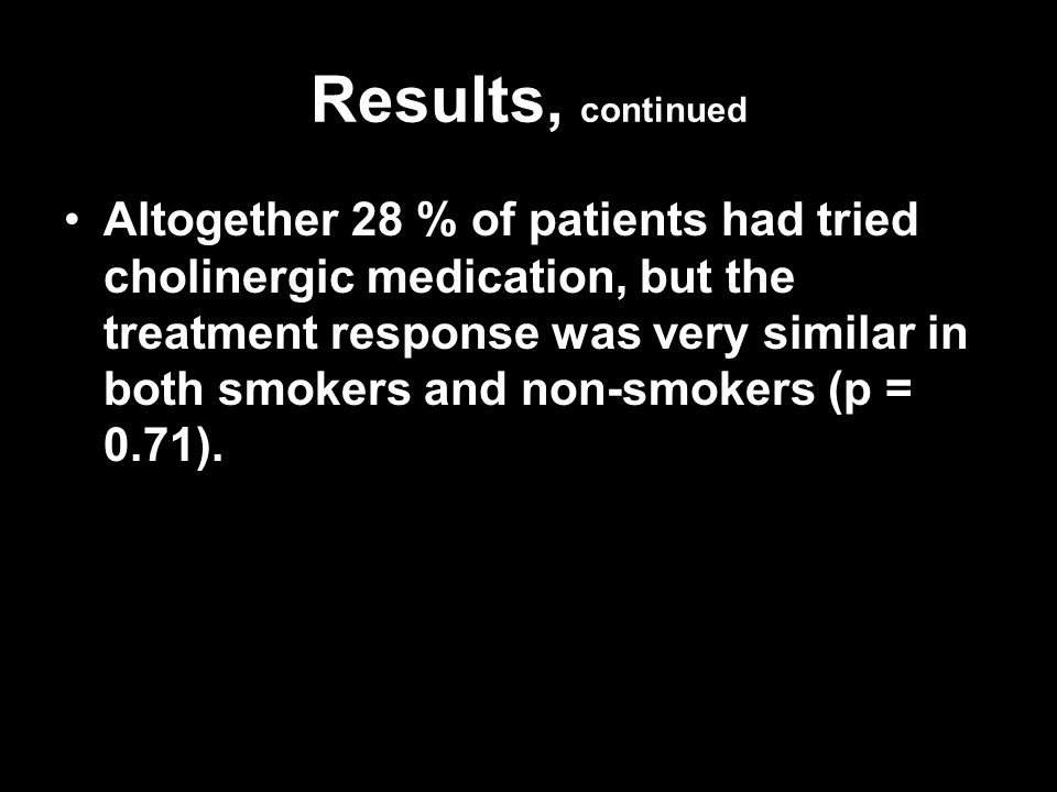 Results, continued Altogether 28 % of patients had tried cholinergic medication, but the treatment response was very similar in both smokers and non-s