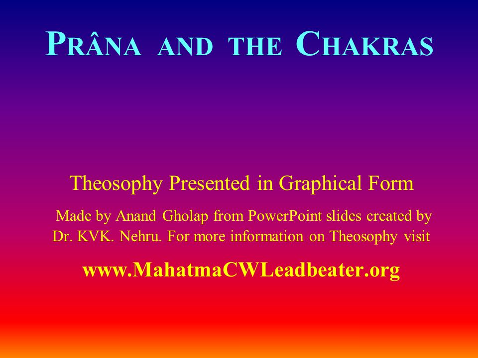 P RÂNA AND THE C HAKRAS Theosophy Presented in Graphical Form Made by Anand Gholap from PowerPoint slides created by Dr. KVK. Nehru. For more informat