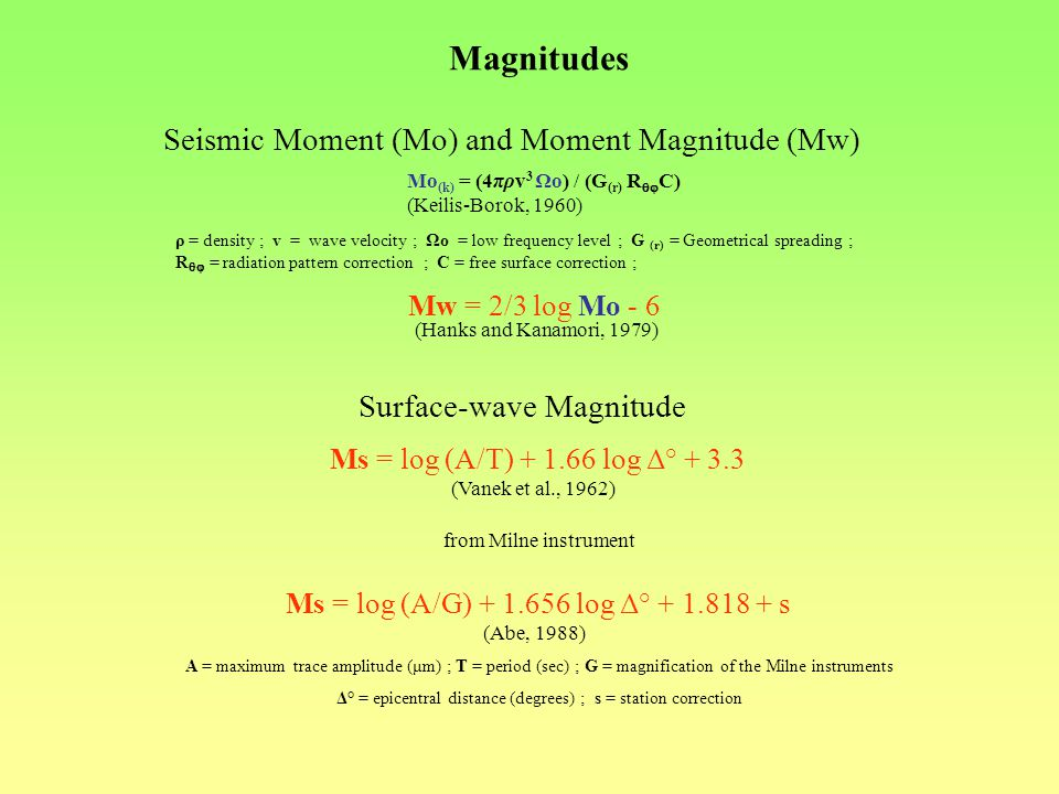 Magnitudes Seismic Moment (Mo) and Moment Magnitude (Mw) Mo (k) = (4πρv 3 Ωo) / (G (r) R C) (Keilis-Borok, 1960) ρ = density ; v = wave velocity ; Ωo = low frequency level ; G (r) = Geometrical spreading ; R = radiation pattern correction ; C = free surface correction ; Mw = 2/3 log Mo - 6 (Hanks and Kanamori, 1979) Ms = log (A/T) + 1.66 log Δ° + 3.3 (Vanek et al., 1962) Surface-wave Magnitude Ms = log (A/G) + 1.656 log Δ° + 1.818 + s (Abe, 1988) A = maximum trace amplitude (μm) ; T = period (sec) ; G = magnification of the Milne instruments Δ° = epicentral distance (degrees) ; s = station correction from Milne instrument