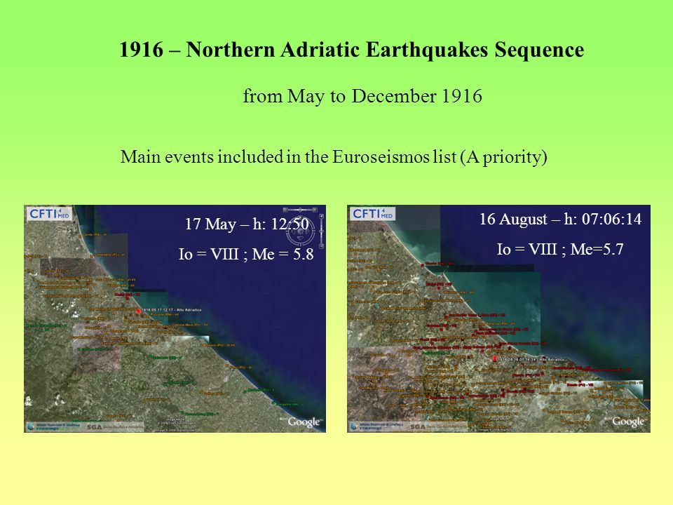 1916 – Northern Adriatic Earthquakes Sequence 17 May – h: 12:50 Io = VIII ; Me = 5.8 16 August – h: 07:06:14 Io = VIII ; Me=5.7 from May to December 1916 Main events included in the Euroseismos list (A priority)