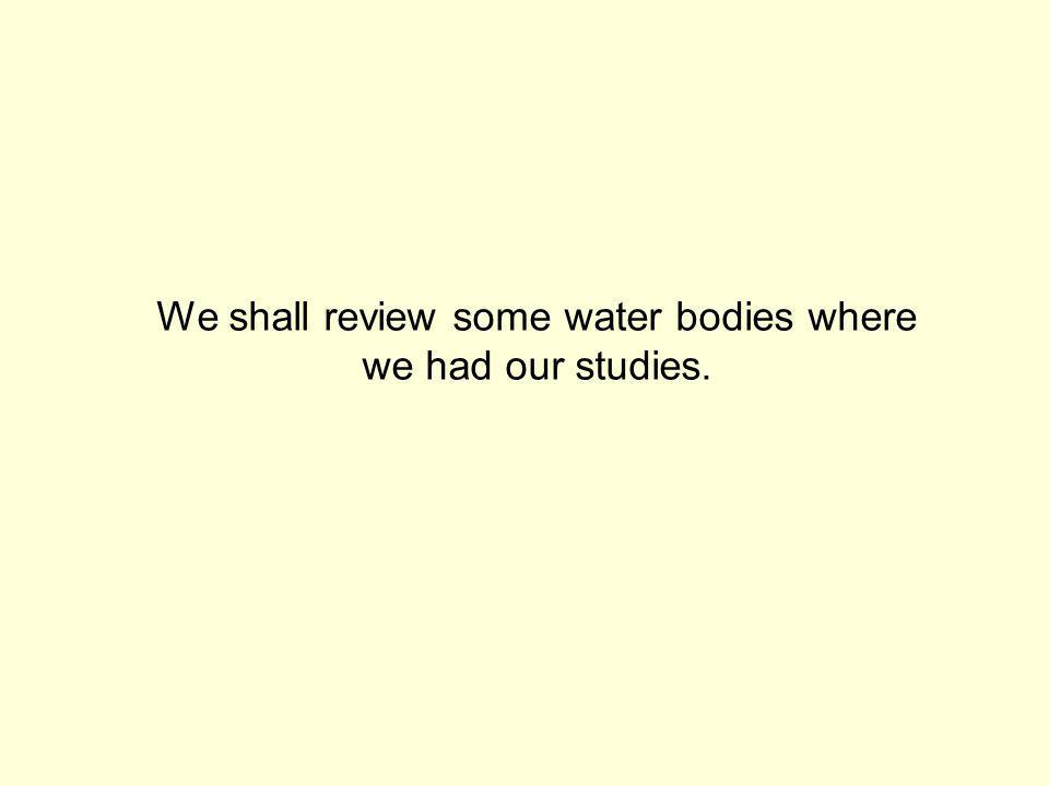 We shall review some water bodies where we had our studies.