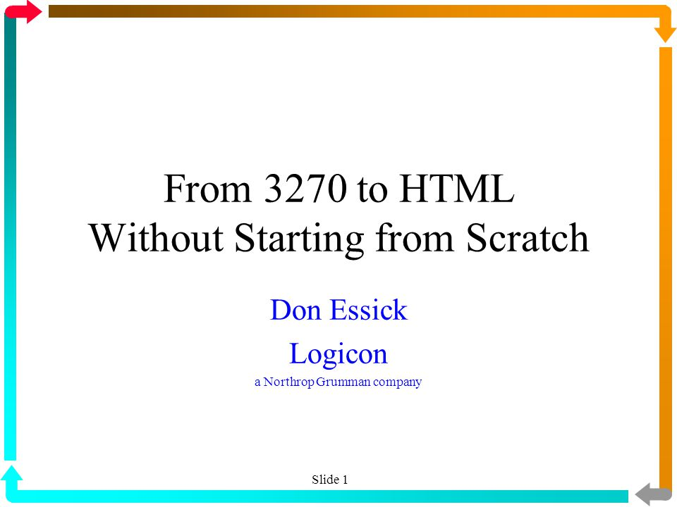 From 3270 to HTML Without Starting from Scratch Don Essick Logicon a Northrop Grumman company Slide 1