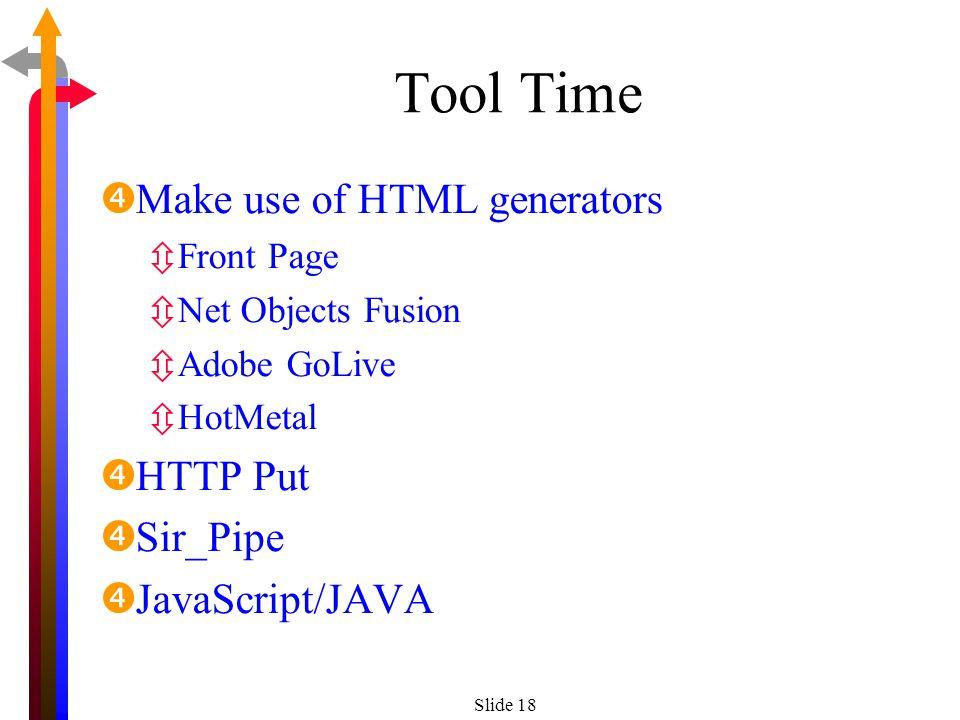 Slide 18 Tool Time Make use of HTML generators ôFront Page ôNet Objects Fusion ôAdobe GoLive ôHotMetal HTTP Put Sir_Pipe JavaScript/JAVA