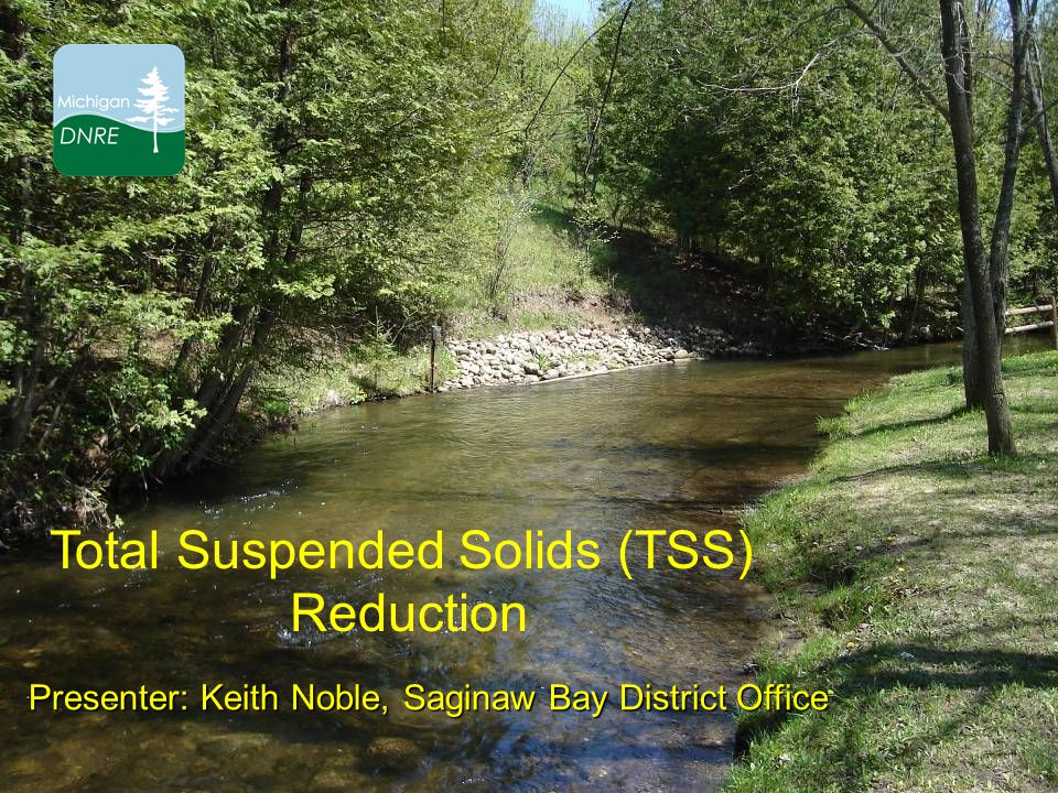 Total Suspended Solids (TSS) Reduction Presenter: Keith Noble, Saginaw Bay District Office