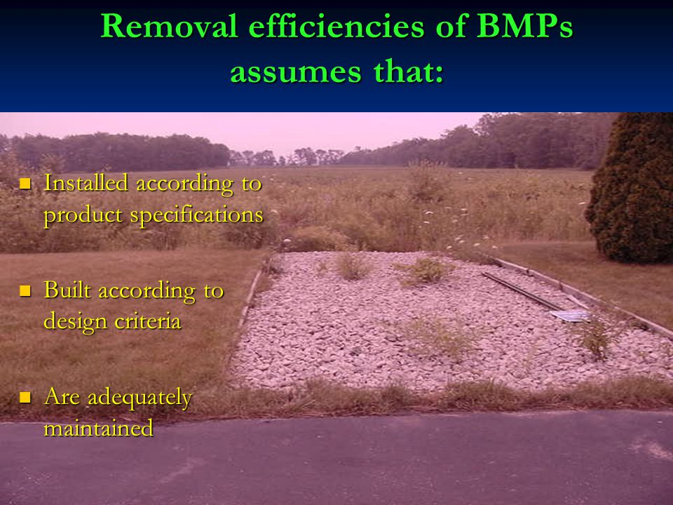 Removal efficiencies of BMPs assumes that: Installed according to product specifications Installed according to product specifications Built according to design criteria Built according to design criteria Are adequately maintained Are adequately maintained