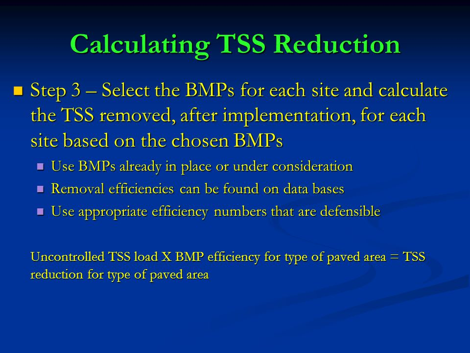 Step 3 – Select the BMPs for each site and calculate the TSS removed, after implementation, for each site based on the chosen BMPs Step 3 – Select the BMPs for each site and calculate the TSS removed, after implementation, for each site based on the chosen BMPs Use BMPs already in place or under consideration Use BMPs already in place or under consideration Removal efficiencies can be found on data bases Removal efficiencies can be found on data bases Use appropriate efficiency numbers that are defensible Use appropriate efficiency numbers that are defensible Uncontrolled TSS load X BMP efficiency for type of paved area = TSS reduction for type of paved area Calculating TSS Reduction