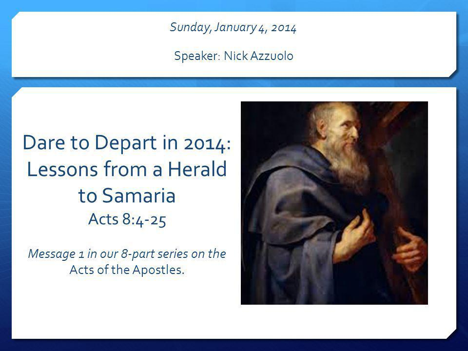 Dare to Depart in 2014: Lessons from a Herald to Samaria Acts 8:4-25 Message 1 in our 8-part series on the Acts of the Apostles. Sunday, January 4, 20