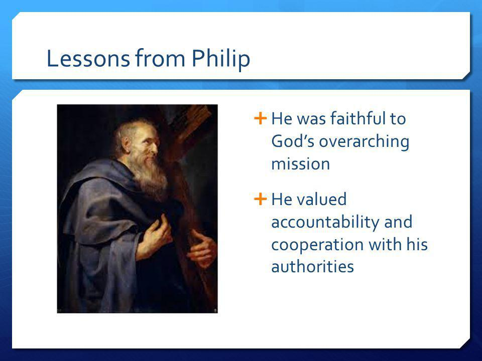 Lessons from Philip He was faithful to Gods overarching mission He valued accountability and cooperation with his authorities