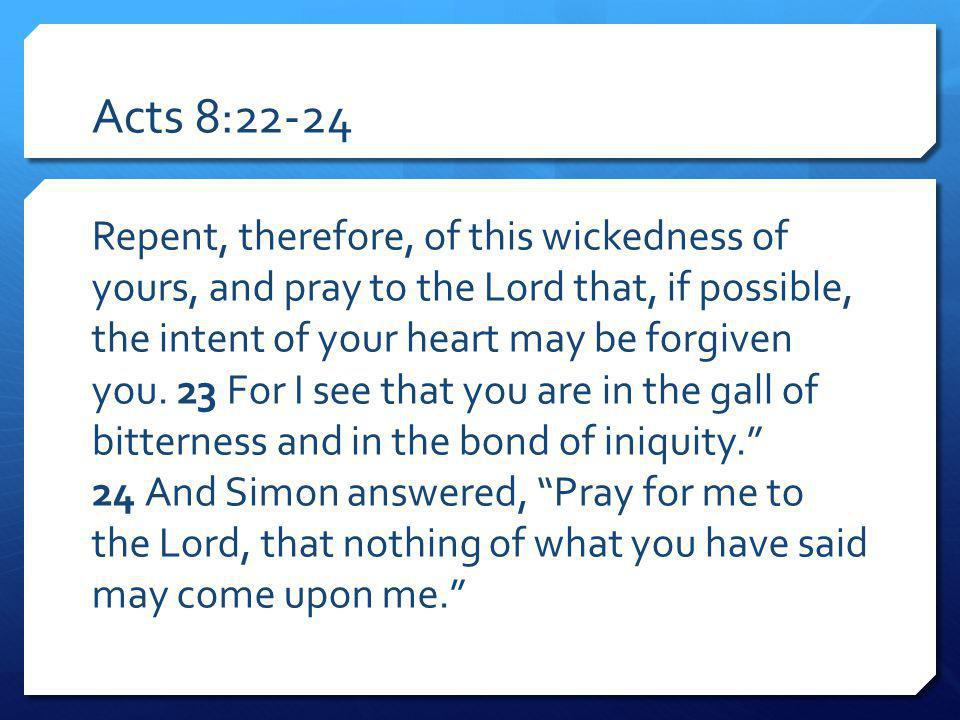 Acts 8:22-24 Repent, therefore, of this wickedness of yours, and pray to the Lord that, if possible, the intent of your heart may be forgiven you. 23