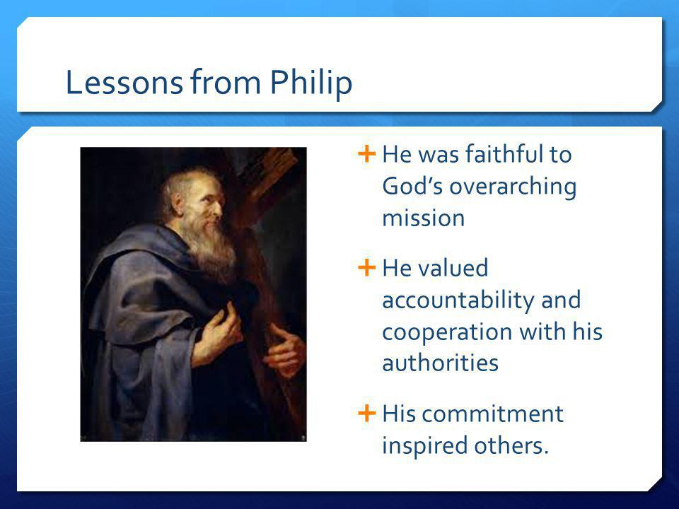 Lessons from Philip He was faithful to Gods overarching mission He valued accountability and cooperation with his authorities His commitment inspired others.